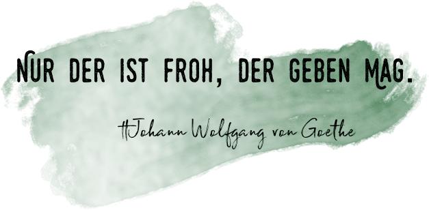Nur der ist froh, der geben ma - Goethe